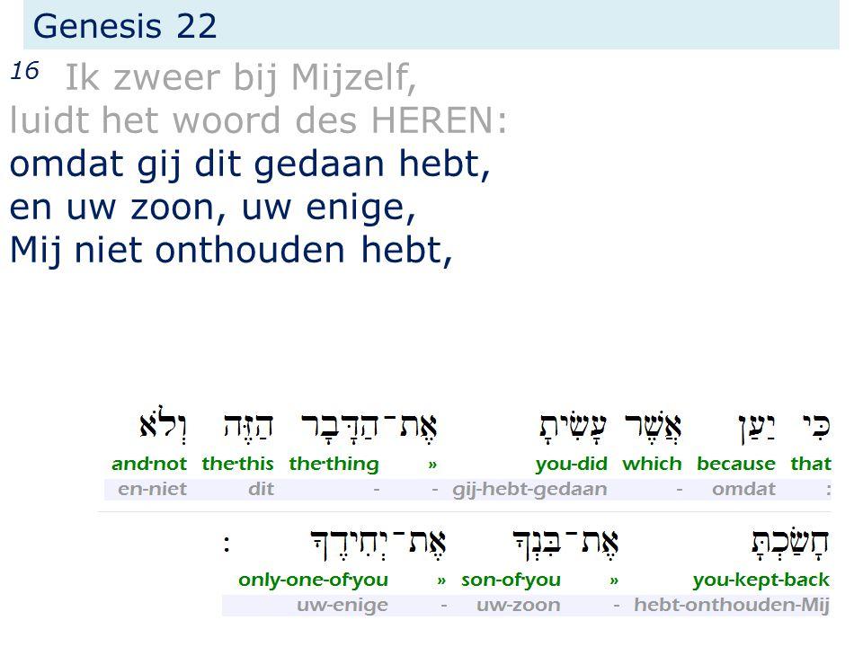 Genesis 22 16 Ik zweer bij Mijzelf, luidt het woord des HEREN: omdat gij dit gedaan hebt, en uw zoon, uw enige, Mij niet onthouden hebt,
