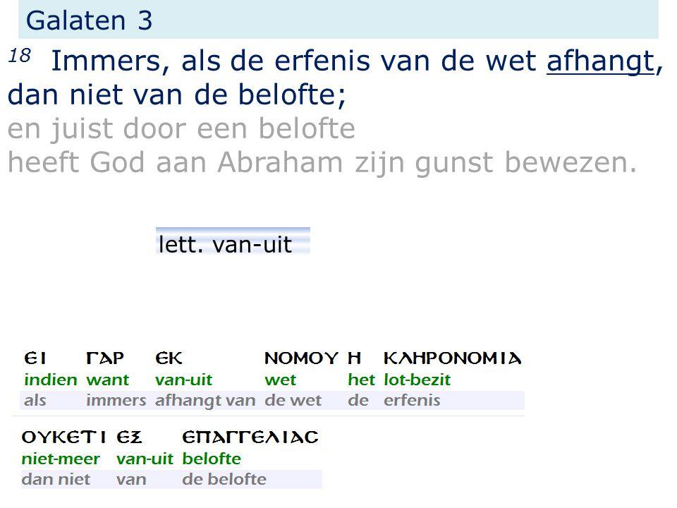 Galaten 3 18 Immers, als de erfenis van de wet afhangt, dan niet van de belofte; en juist door een belofte heeft God aan Abraham zijn gunst bewezen.
