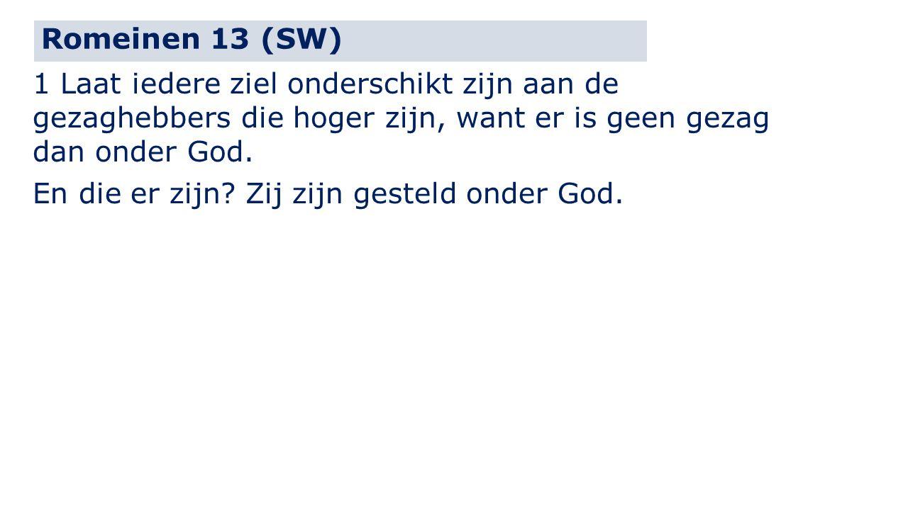 Romeinen 13 (SW) 1 Laat iedere ziel onderschikt zijn aan de gezaghebbers die hoger zijn, want er is geen gezag dan onder God. En die er zijn? Zij zijn