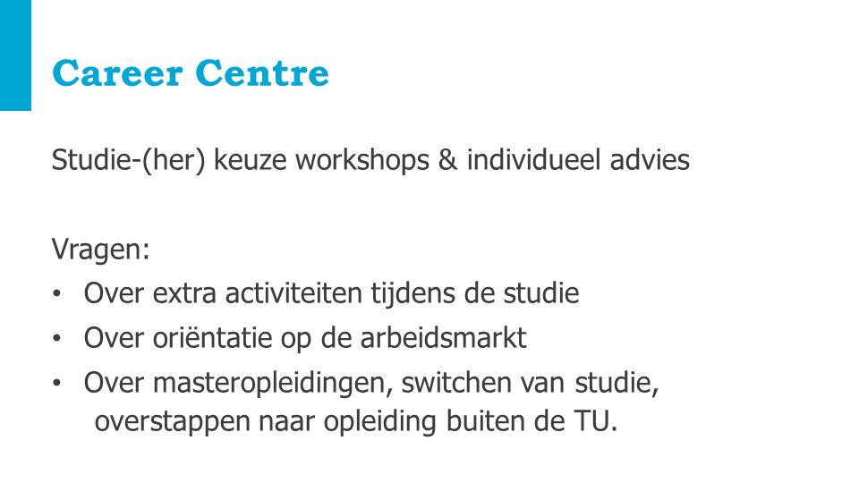 Career Centre Studie-(her) keuze workshops & individueel advies Vragen: Over extra activiteiten tijdens de studie Over oriëntatie op de arbeidsmarkt Over masteropleidingen, switchen van studie, overstappen naar opleiding buiten de TU.