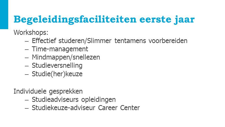 Begeleidingsfaciliteiten eerste jaar Workshops: – Effectief studeren/Slimmer tentamens voorbereiden – Time-management – Mindmappen/snellezen – Studiev