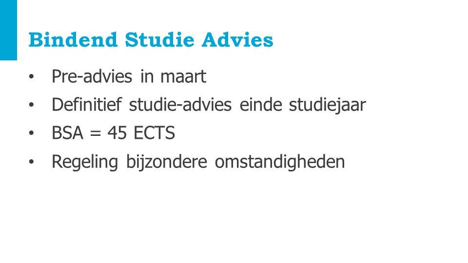 Bindend Studie Advies Pre-advies in maart Definitief studie-advies einde studiejaar BSA = 45 ECTS Regeling bijzondere omstandigheden