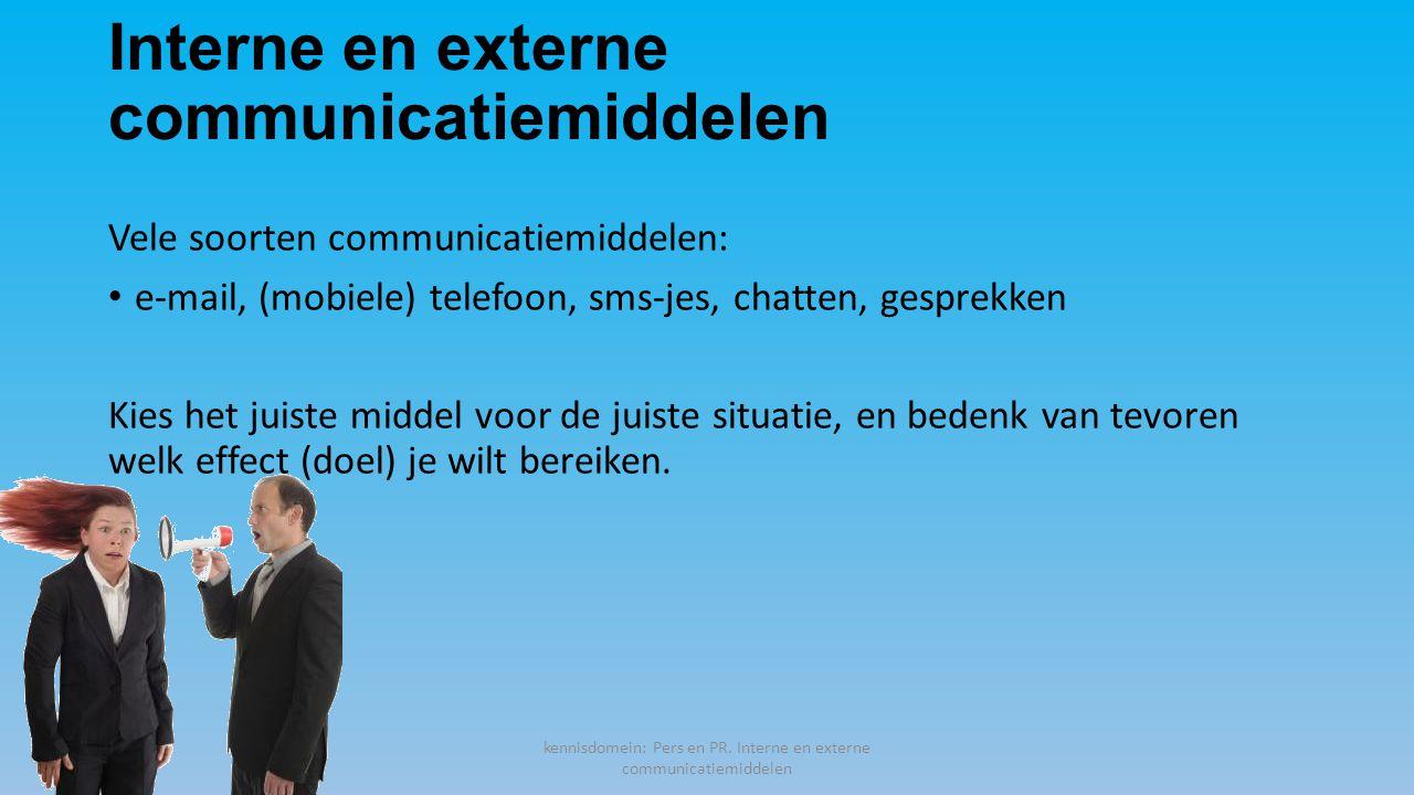 Interne en externe communicatiemiddelen Vele soorten communicatiemiddelen: e-mail, (mobiele) telefoon, sms-jes, chatten, gesprekken Kies het juiste middel voor de juiste situatie, en bedenk van tevoren welk effect (doel) je wilt bereiken.