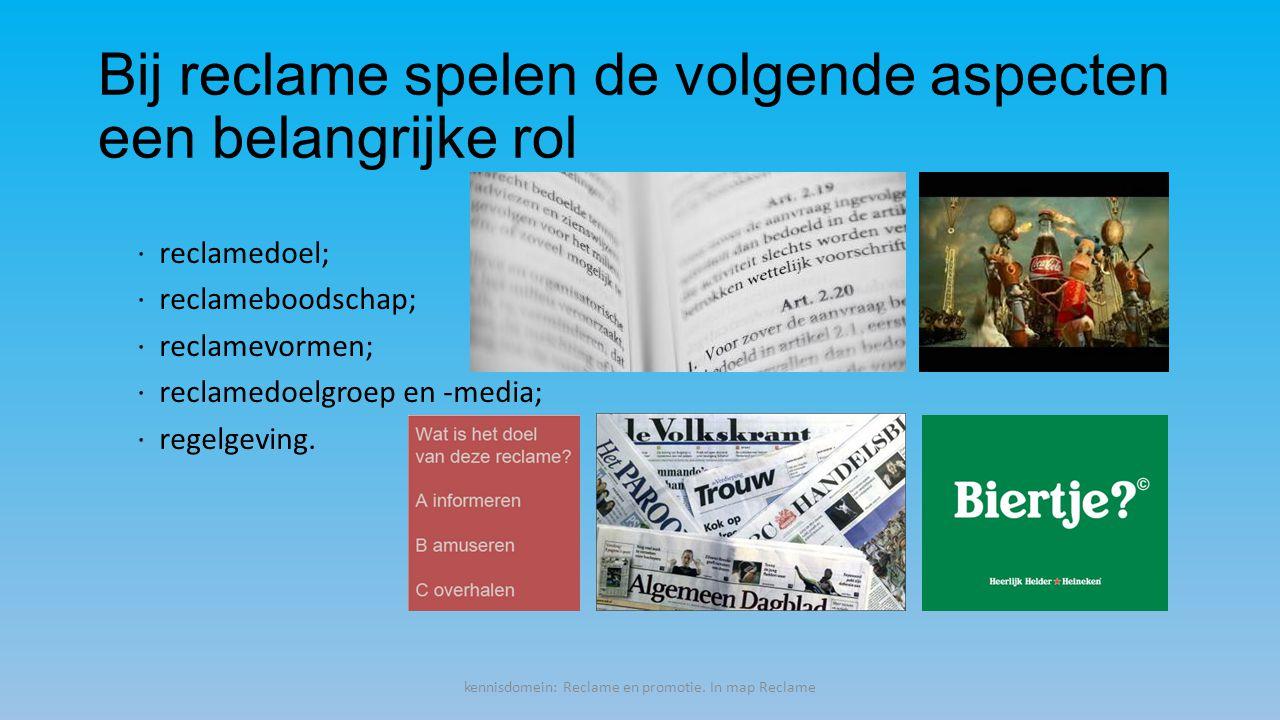 Bij reclame spelen de volgende aspecten een belangrijke rol · reclamedoel; · reclameboodschap; · reclamevormen; · reclamedoelgroep en -media; · regelgeving.