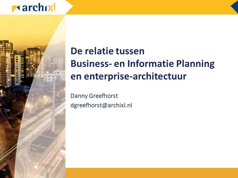 De relatie tussen Business- en Informatie Planning en enterprise-architectuur Danny Greefhorst dgreefhorst@archixl.nl