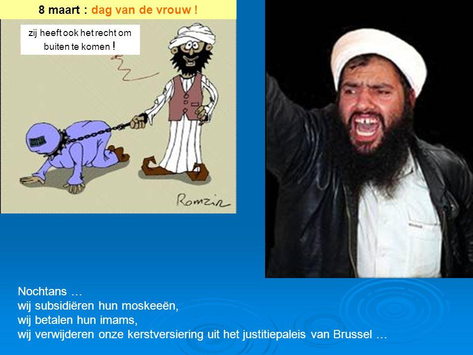 Nochtans … wij subsidiëren hun moskeeën, wij betalen hun imams, wij verwijderen onze kerstversiering uit het justitiepaleis van Brussel … 8 maart : dag van de vrouw .