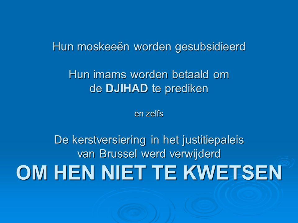 Hun moskeeën worden gesubsidieerd Hun imams worden betaald om de DJIHAD te prediken en zelfs De kerstversiering in het justitiepaleis van Brussel werd verwijderd OM HEN NIET TE KWETSEN