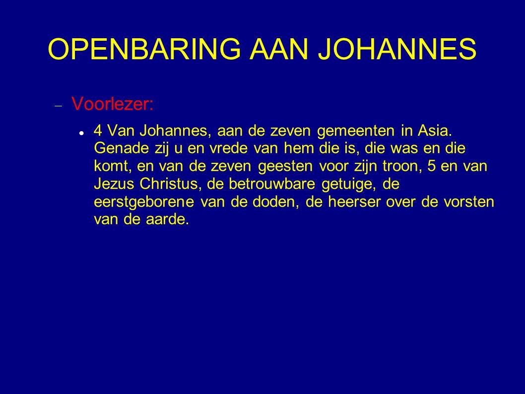 OPENBARING AAN JOHANNES  Voorlezer: 4 Van Johannes, aan de zeven gemeenten in Asia. Genade zij u en vrede van hem die is, die was en die komt, en van