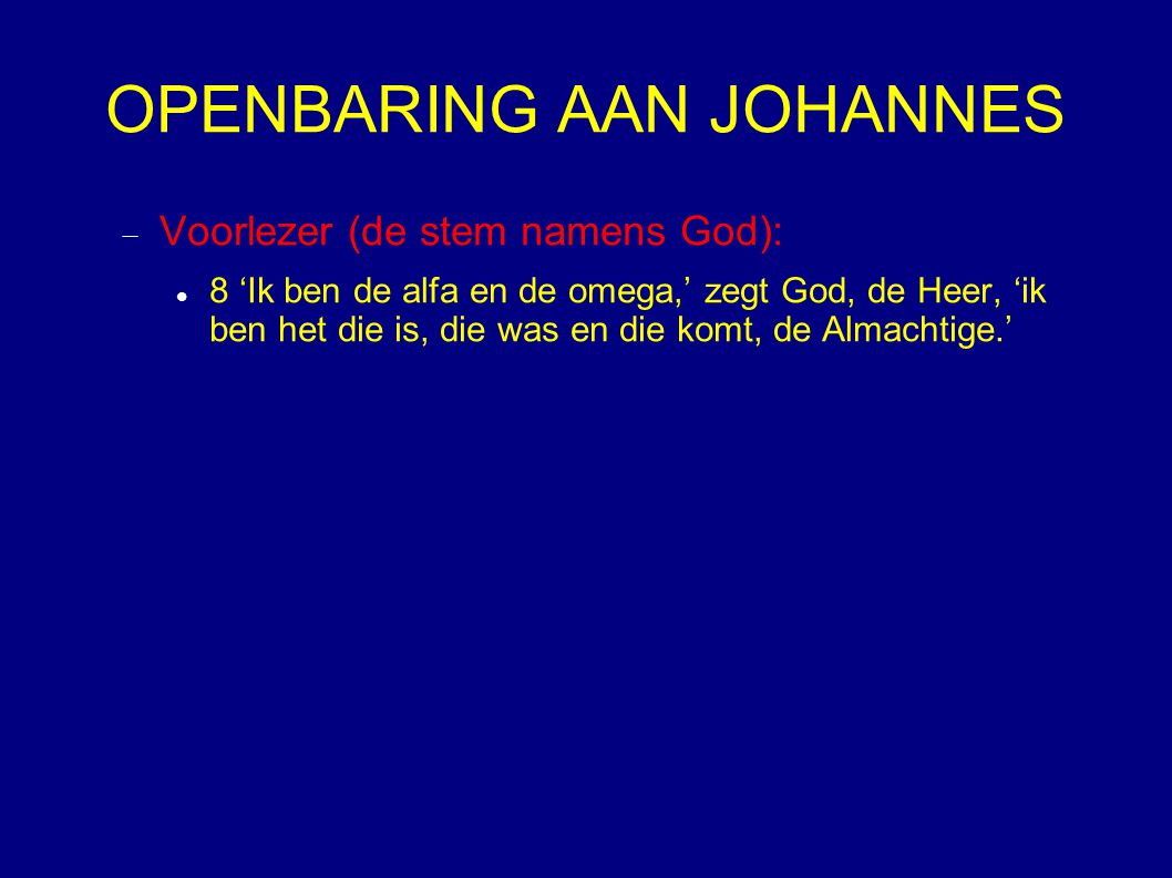 OPENBARING AAN JOHANNES  Voorlezer (de stem namens God): 8 'Ik ben de alfa en de omega,' zegt God, de Heer, 'ik ben het die is, die was en die komt,