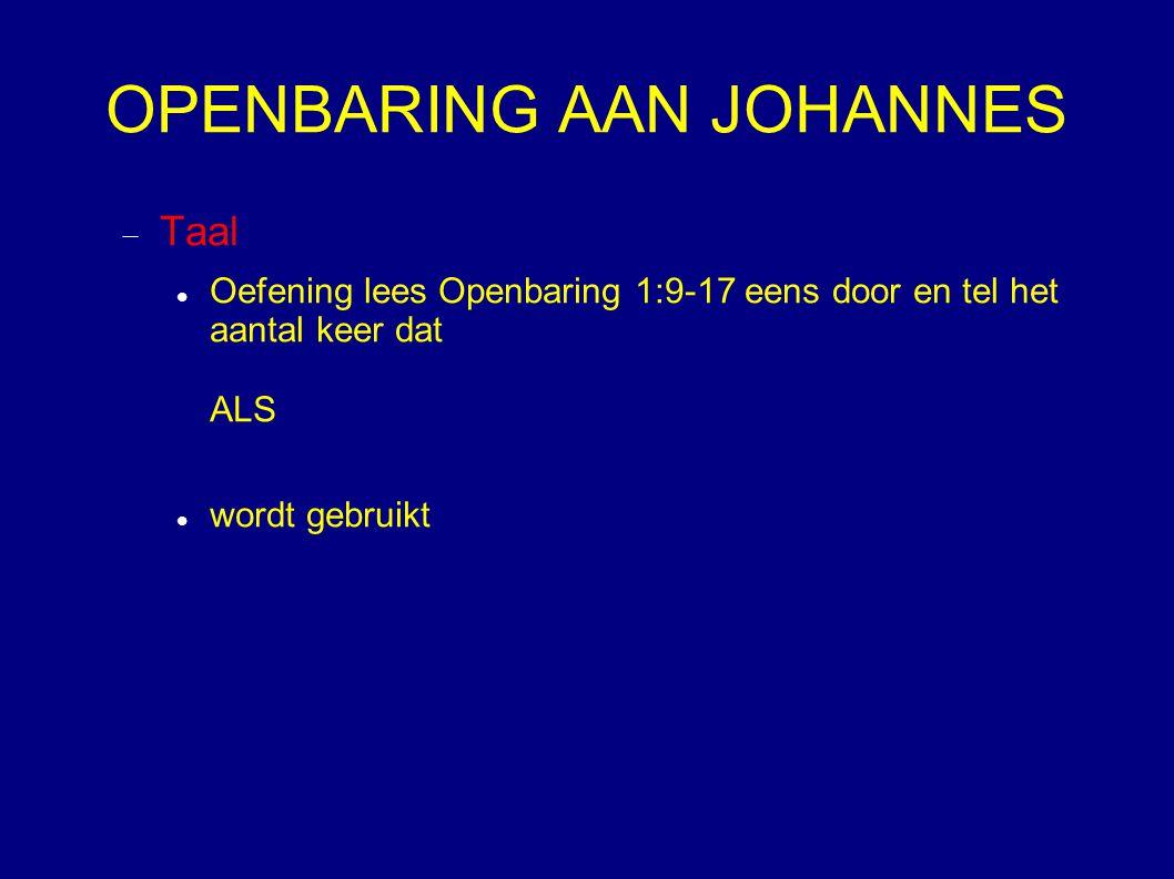 OPENBARING AAN JOHANNES  Taal Oefening lees Openbaring 1:9-17 eens door en tel het aantal keer dat ALS wordt gebruikt