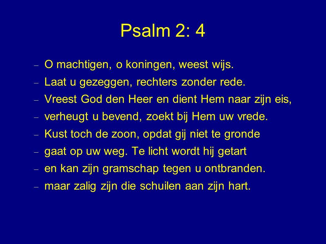 Psalm 2: 4  O machtigen, o koningen, weest wijs.  Laat u gezeggen, rechters zonder rede.  Vreest God den Heer en dient Hem naar zijn eis,  verheug