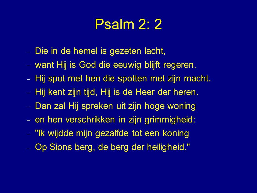 Psalm 2: 2  Die in de hemel is gezeten lacht,  want Hij is God die eeuwig blijft regeren.  Hij spot met hen die spotten met zijn macht.  Hij kent