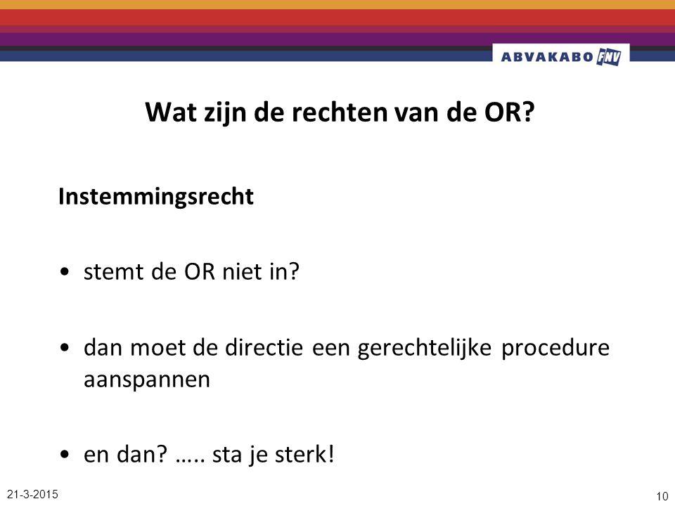 21-3-2015 10 Wat zijn de rechten van de OR? Instemmingsrecht stemt de OR niet in? dan moet de directie een gerechtelijke procedure aanspannen en dan?