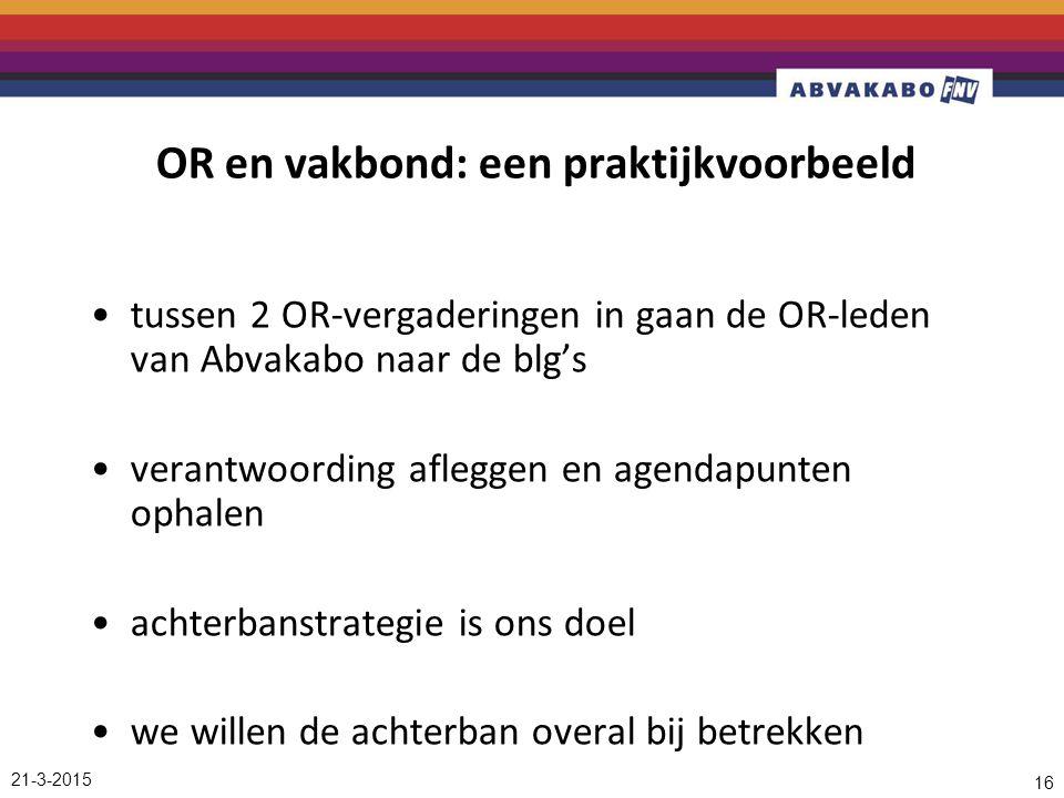 21-3-2015 16 OR en vakbond: een praktijkvoorbeeld tussen 2 OR-vergaderingen in gaan de OR-leden van Abvakabo naar de blg's verantwoording afleggen en