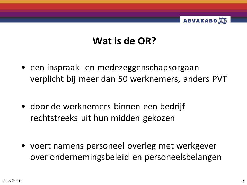 21-3-2015 4 Wat is de OR? een inspraak- en medezeggenschapsorgaan verplicht bij meer dan 50 werknemers, anders PVT door de werknemers binnen een bedri