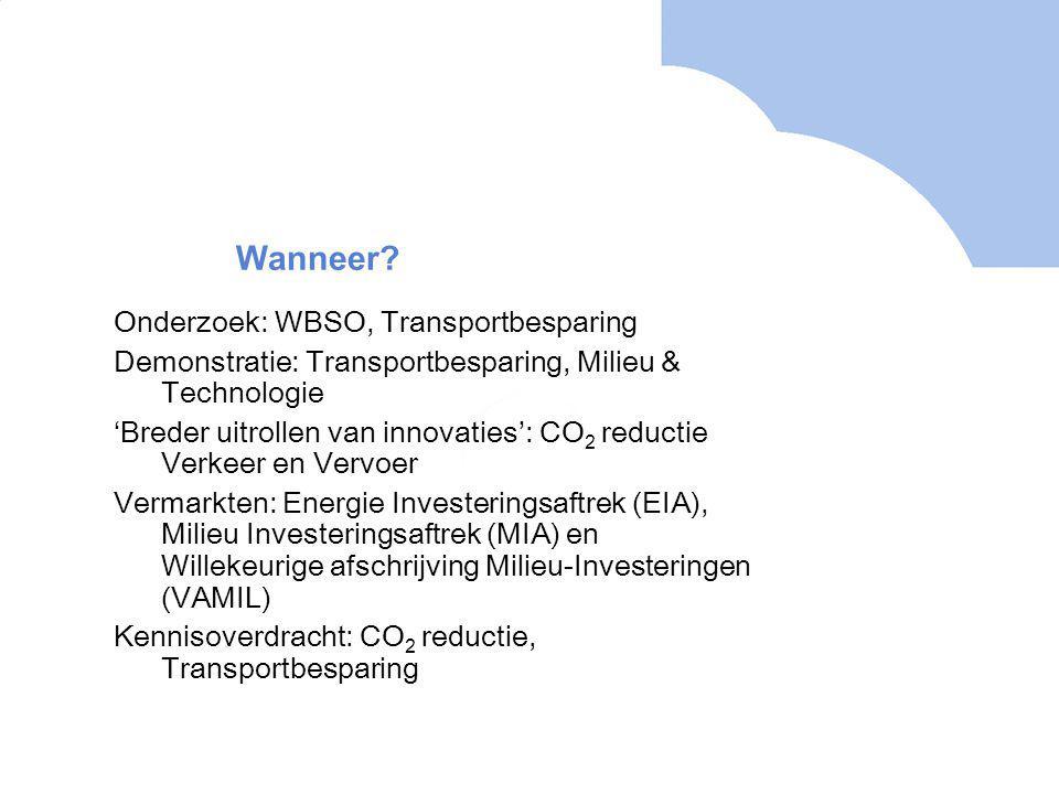 Onderzoek: WBSO, Transportbesparing Demonstratie: Transportbesparing, Milieu & Technologie 'Breder uitrollen van innovaties': CO 2 reductie Verkeer en Vervoer Vermarkten: Energie Investeringsaftrek (EIA), Milieu Investeringsaftrek (MIA) en Willekeurige afschrijving Milieu-Investeringen (VAMIL) Kennisoverdracht: CO 2 reductie, Transportbesparing Wanneer?