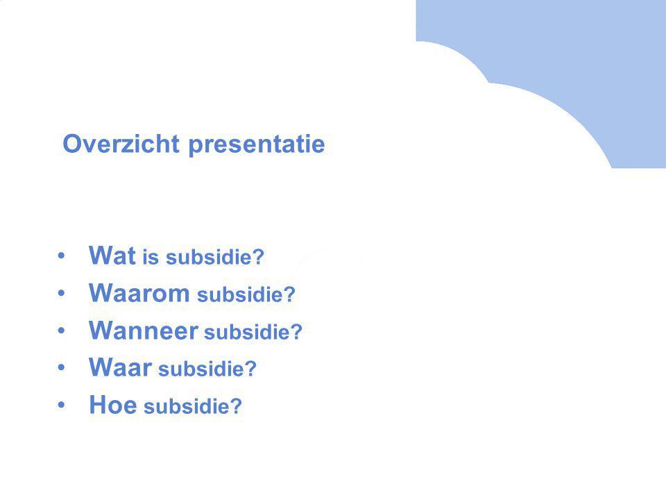 Overzicht presentatie Wat is subsidie. Waarom subsidie.