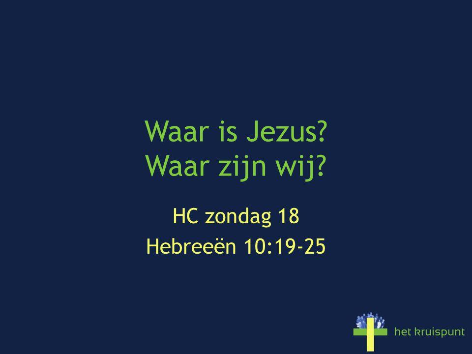 Waar is Jezus? Waar zijn wij? HC zondag 18 Hebreeën 10:19-25