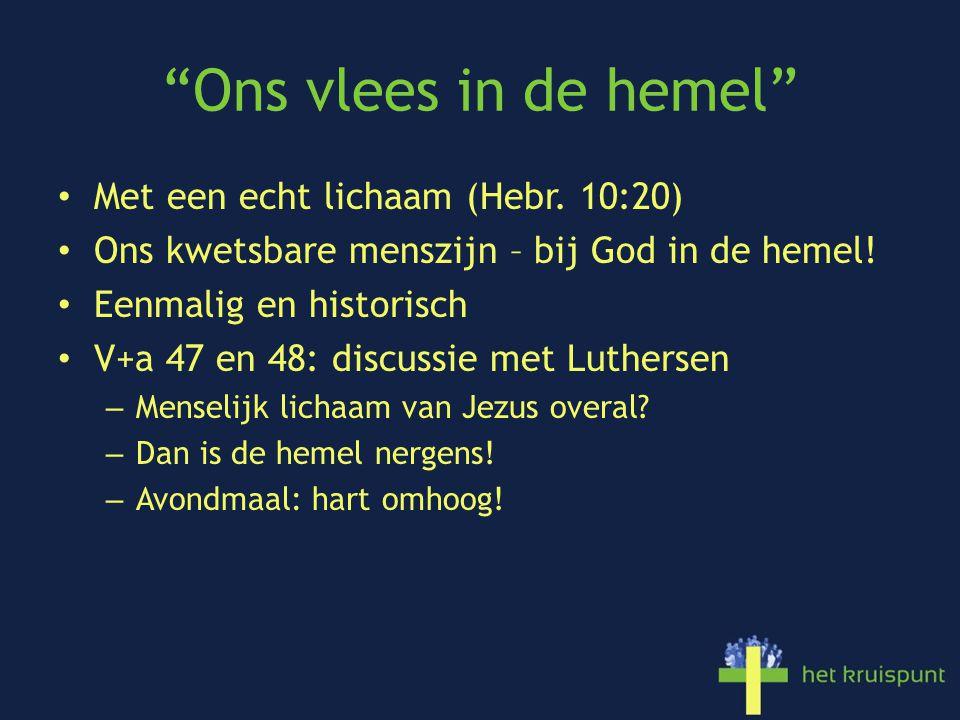 """""""Ons vlees in de hemel"""" Met een echt lichaam (Hebr. 10:20) Ons kwetsbare menszijn – bij God in de hemel! Eenmalig en historisch V+a 47 en 48: discussi"""