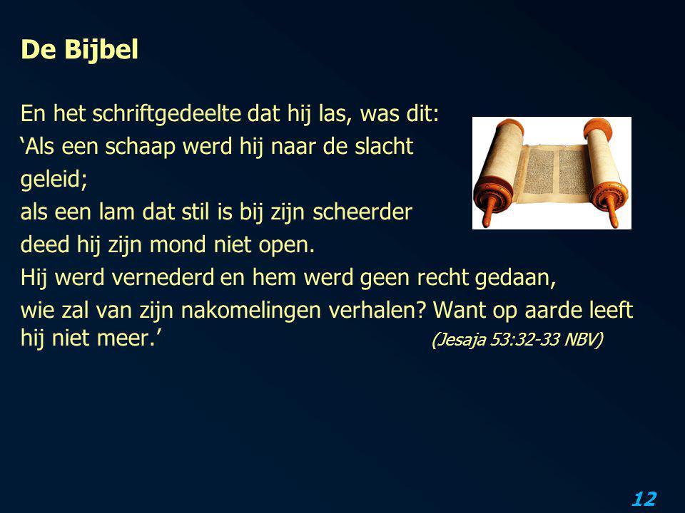 12 De Bijbel En het schriftgedeelte dat hij las, was dit: 'Als een schaap werd hij naar de slacht geleid; als een lam dat stil is bij zijn scheerder d