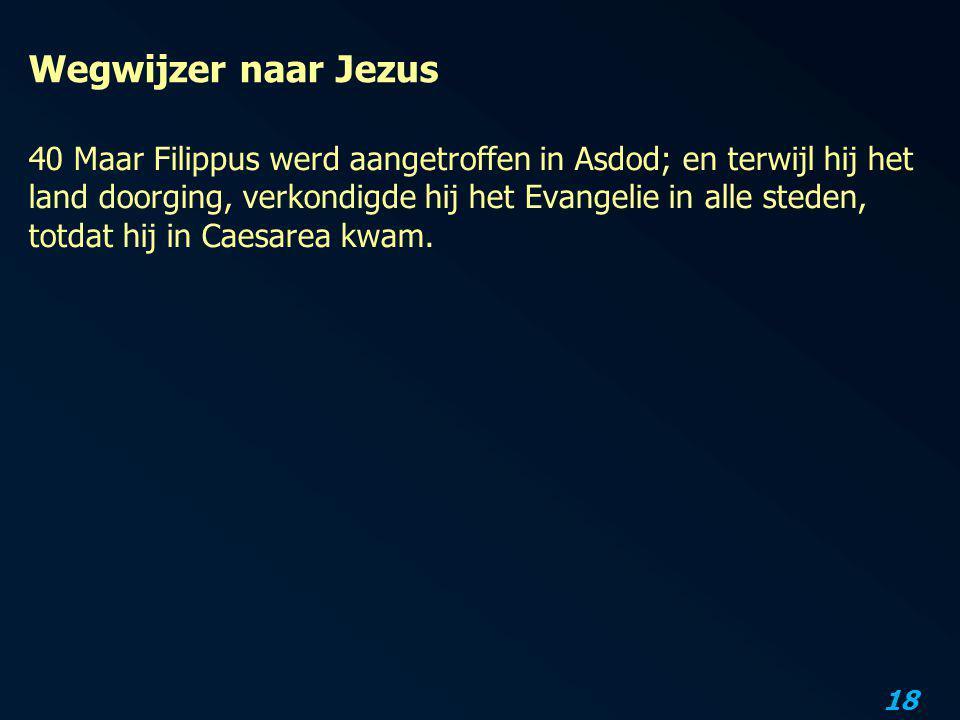 18 Wegwijzer naar Jezus 40 Maar Filippus werd aangetroffen in Asdod; en terwijl hij het land doorging, verkondigde hij het Evangelie in alle steden, t