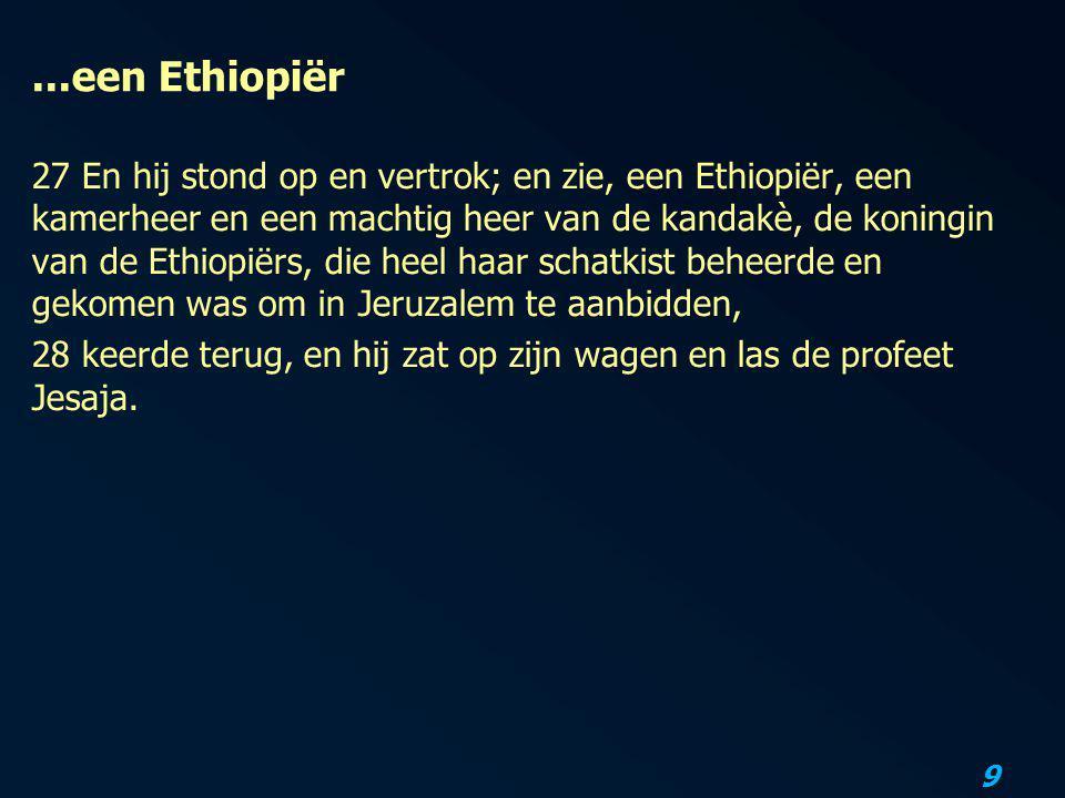 9...een Ethiopiër 27 En hij stond op en vertrok; en zie, een Ethiopiër, een kamerheer en een machtig heer van de kandakè, de koningin van de Ethiopiër