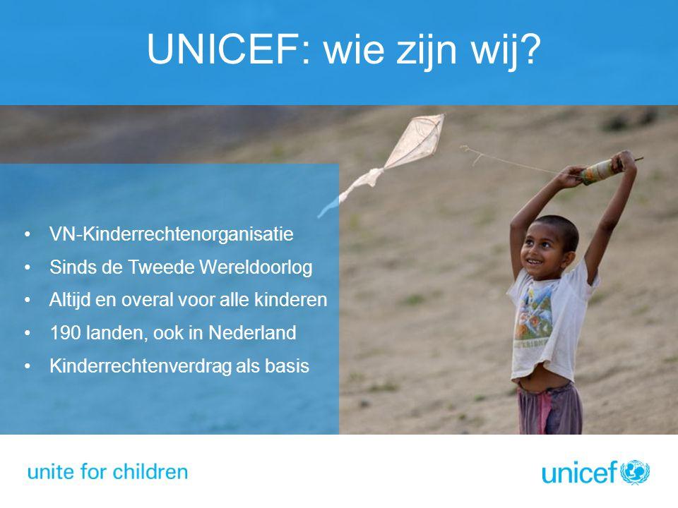 UNICEF: wie zijn wij? VN-Kinderrechtenorganisatie Sinds de Tweede Wereldoorlog Altijd en overal voor alle kinderen 190 landen, ook in Nederland Kinder