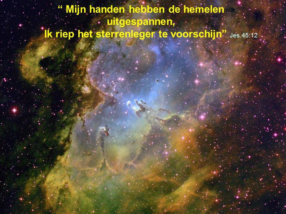 """"""" Mijn handen hebben de hemelen uitgespannen, Ik riep het sterrenleger te voorschijn"""" Jes.45:12"""