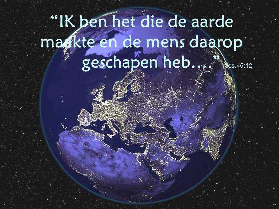 """""""IK ben het die de aarde maakte en de mens daarop geschapen heb…."""" Jes.45:12"""