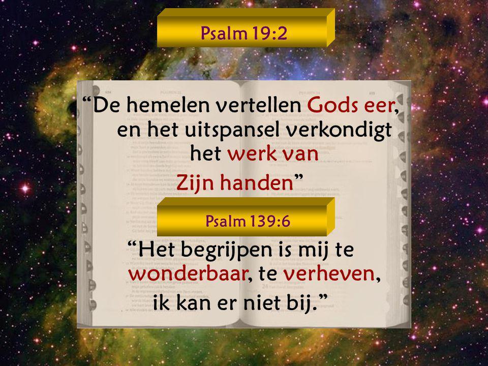 """""""De hemelen vertellen Gods eer, en het uitspansel verkondigt het werk van Zijn handen"""" """"Het begrijpen is mij te wonderbaar, te verheven, ik kan er nie"""
