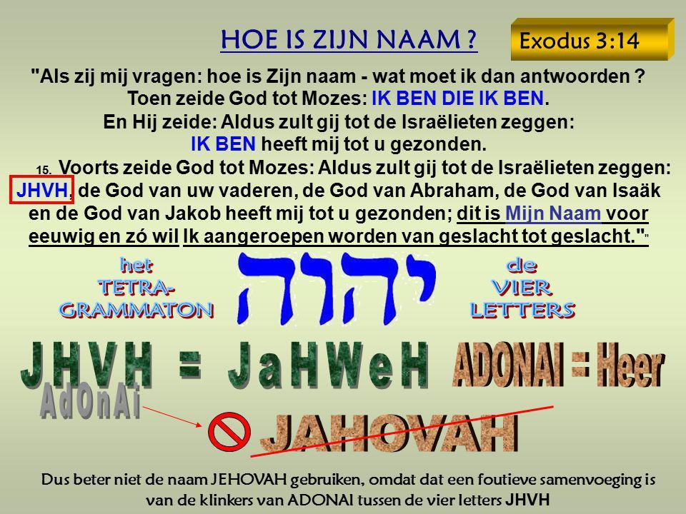 Dus beter niet de naam JEHOVAH gebruiken, omdat dat een foutieve samenvoeging is van de klinkers van ADONAI tussen de vier letters JHVH HOE IS ZIJN NA