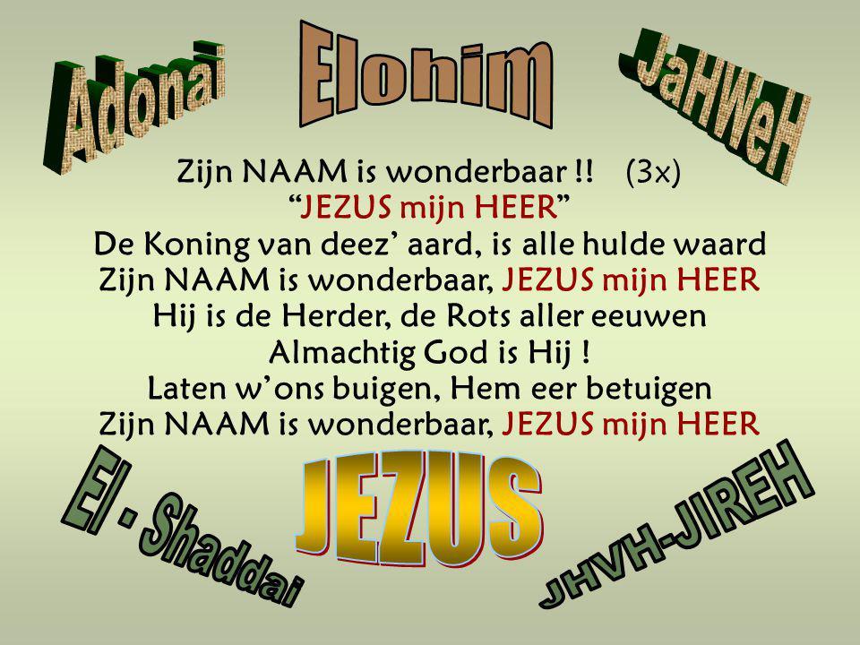 """Zijn NAAM is wonderbaar !! (3x) """"JEZUS mijn HEER"""" De Koning van deez' aard, is alle hulde waard Zijn NAAM is wonderbaar, JEZUS mijn HEER Hij is de Her"""