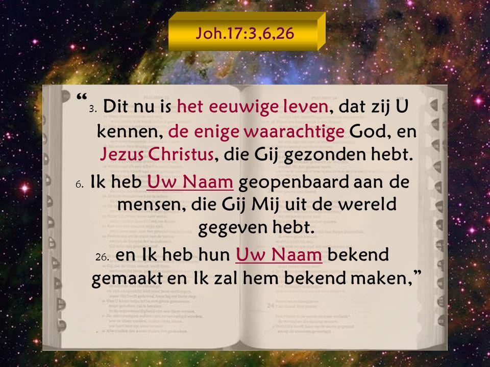 """"""" 3. Dit nu is het eeuwige leven, dat zij U kennen, de enige waarachtige God, en Jezus Christus, die Gij gezonden hebt. 6. Ik heb Uw Naam geopenbaard"""
