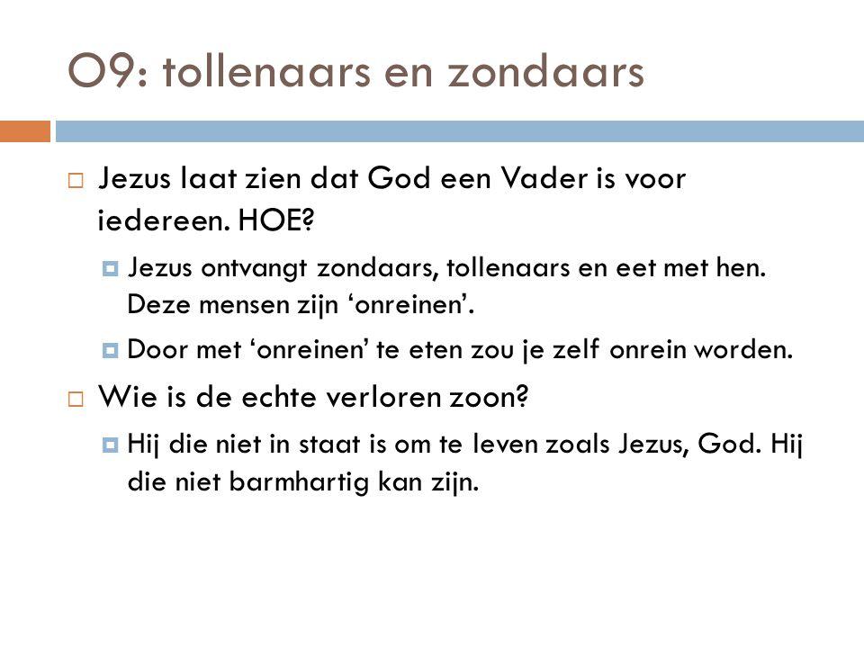 O9: tollenaars en zondaars  Jezus laat zien dat God een Vader is voor iedereen. HOE?  Jezus ontvangt zondaars, tollenaars en eet met hen. Deze mense