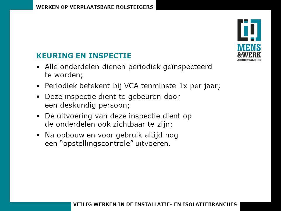 WERKEN OP VERPLAATSBARE ROLSTEIGERS VEILIG WERKEN IN DE INSTALLATIE- EN ISOLATIEBRANCHES KEURING EN INSPECTIE  Alle onderdelen dienen periodiek geïnspecteerd te worden;  Periodiek betekent bij VCA tenminste 1x per jaar;  Deze inspectie dient te gebeuren door een deskundig persoon;  De uitvoering van deze inspectie dient op de onderdelen ook zichtbaar te zijn;  Na opbouw en voor gebruik altijd nog een opstellingscontrole uitvoeren.