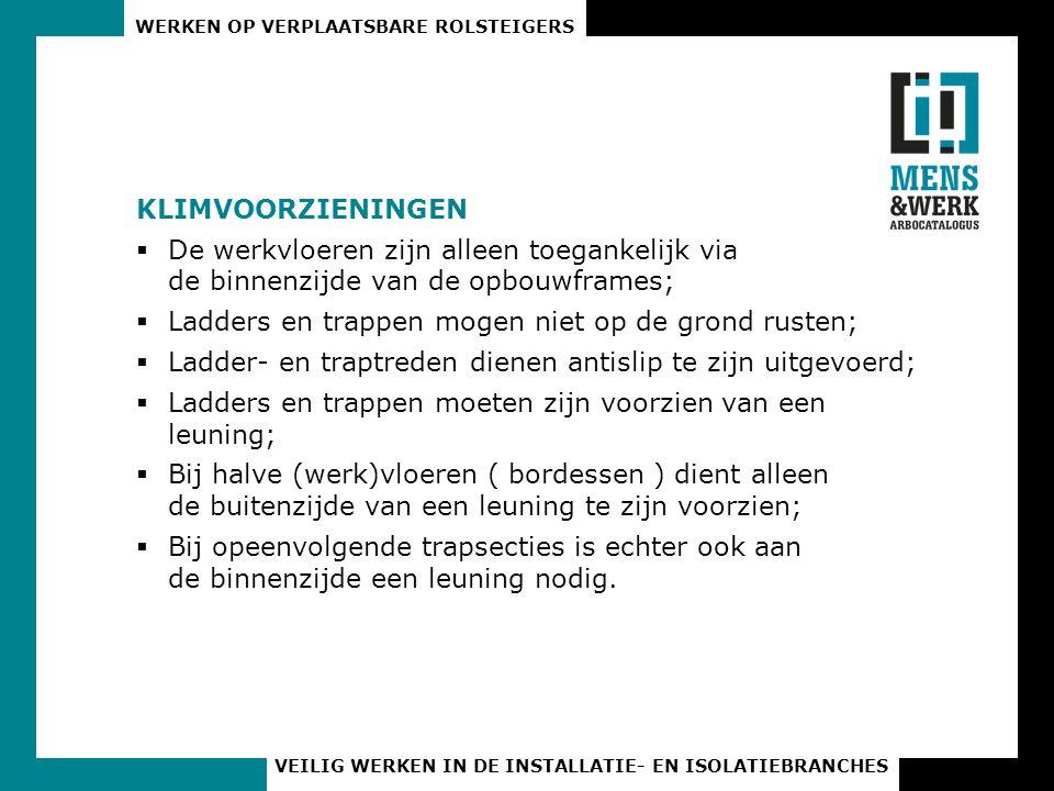 WERKEN OP VERPLAATSBARE ROLSTEIGERS VEILIG WERKEN IN DE INSTALLATIE- EN ISOLATIEBRANCHES KLIMVOORZIENINGEN  De werkvloeren zijn alleen toegankelijk via de binnenzijde van de opbouwframes;  Ladders en trappen mogen niet op de grond rusten;  Ladder- en traptreden dienen antislip te zijn uitgevoerd;  Ladders en trappen moeten zijn voorzien van een leuning;  Bij halve (werk)vloeren ( bordessen ) dient alleen de buitenzijde van een leuning te zijn voorzien;  Bij opeenvolgende trapsecties is echter ook aan de binnenzijde een leuning nodig.