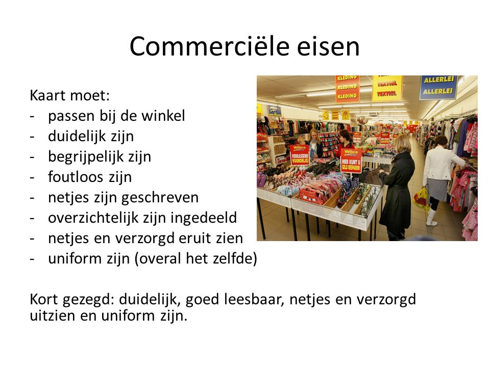 Commerciële eisen Kaart moet: -passen bij de winkel -duidelijk zijn -begrijpelijk zijn -foutloos zijn -netjes zijn geschreven -overzichtelijk zijn ing