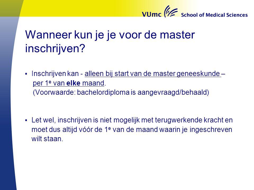 Wanneer kun je je voor de master inschrijven? Inschrijven kan - alleen bij start van de master geneeskunde – per 1 e van elke maand. (Voorwaarde: bach