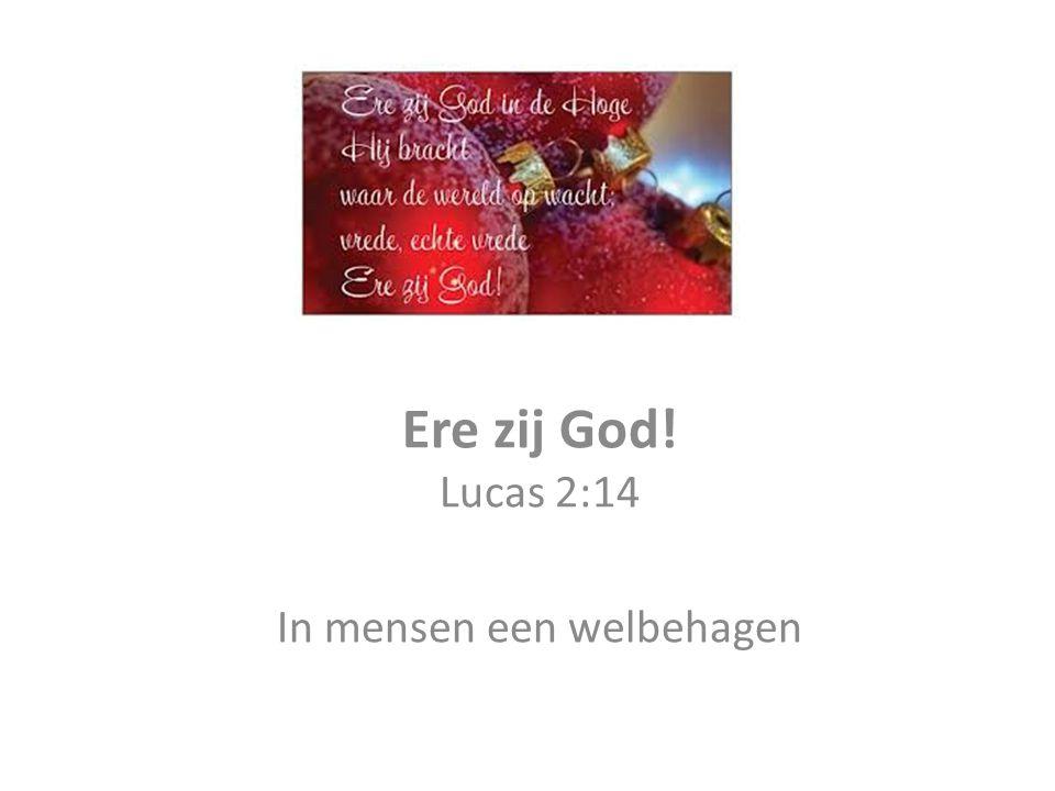 Lucas 2: 14 Ere zij God in den hoge en vrede op aarde bij mensen des welbehagen s (die Hij liefheeft) Lucas 3: 22 Gij zijt mijn Zoon, de geliefde, in U heb ik mijn welbehagen (U verheugt mijn hart)