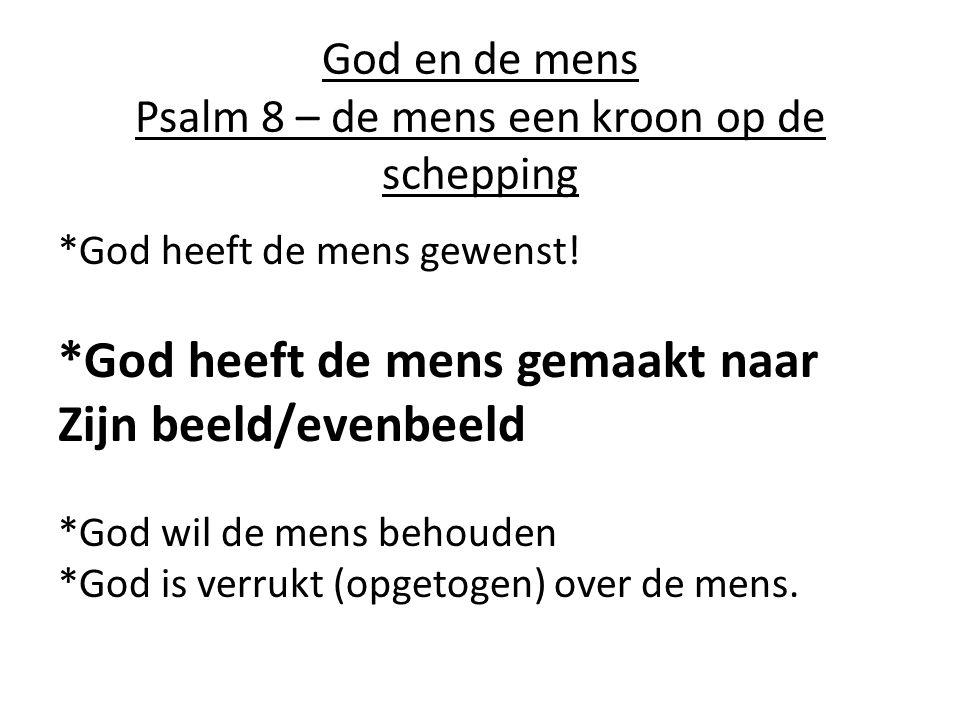 God en de mens Psalm 8 – de mens een kroon op de schepping *God heeft de mens gewenst.