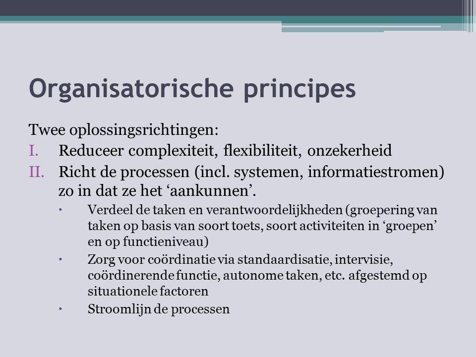 Organisatorische principes Twee oplossingsrichtingen: I.Reduceer complexiteit, flexibiliteit, onzekerheid II.Richt de processen (incl. systemen, infor