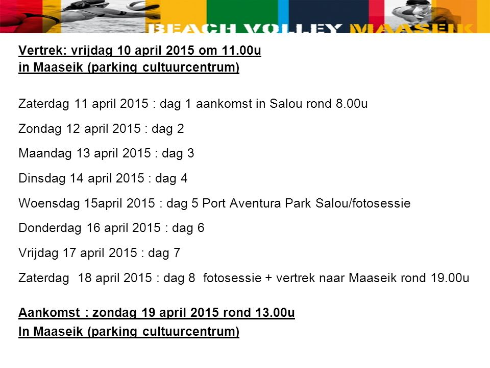 Vertrek: vrijdag 10 april 2015 om 11.00u in Maaseik (parking cultuurcentrum) Zaterdag 11 april 2015 : dag 1 aankomst in Salou rond 8.00u Zondag 12 april 2015 : dag 2 Maandag 13 april 2015 : dag 3 Dinsdag 14 april 2015 : dag 4 Woensdag 15april 2015 : dag 5 Port Aventura Park Salou/fotosessie Donderdag 16 april 2015 : dag 6 Vrijdag 17 april 2015 : dag 7 Zaterdag 18 april 2015 : dag 8 fotosessie + vertrek naar Maaseik rond 19.00u Aankomst : zondag 19 april 2015 rond 13.00u In Maaseik (parking cultuurcentrum)