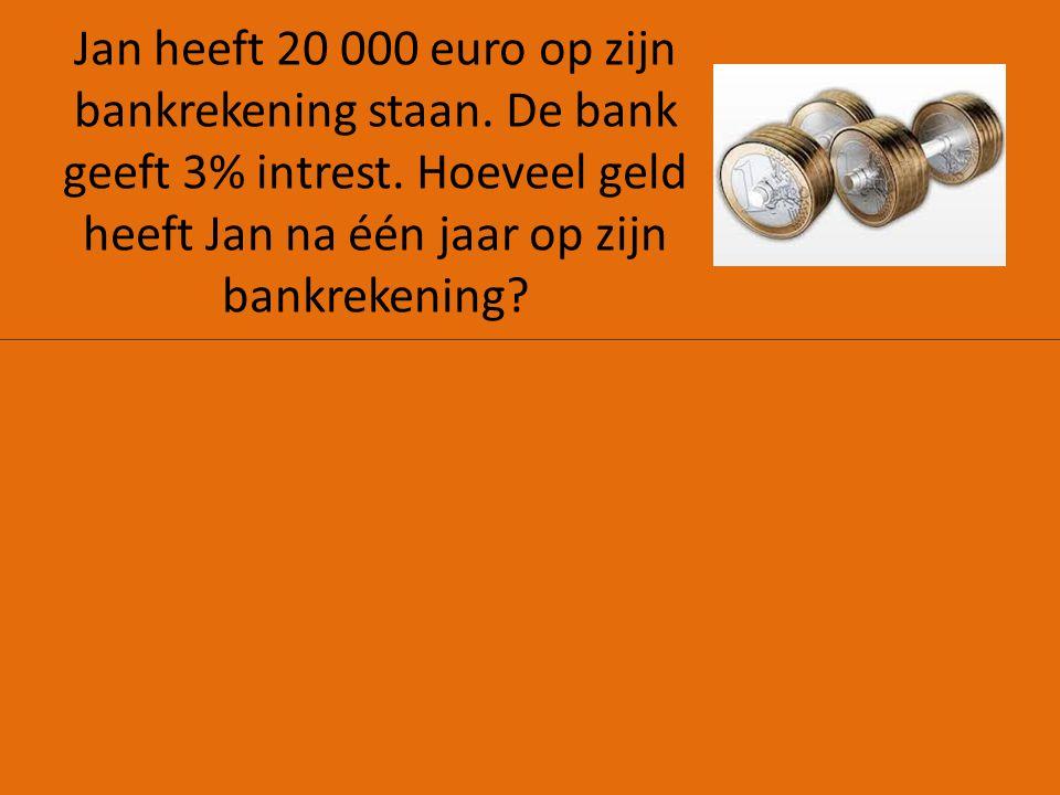Jan heeft 20 000 euro op zijn bankrekening staan. De bank geeft 3% intrest. Hoeveel geld heeft Jan na één jaar op zijn bankrekening?