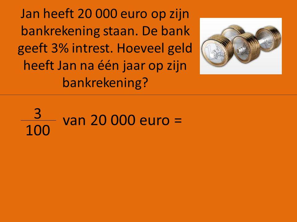 Jan heeft 20 000 euro op zijn bankrekening staan.De bank geeft 3% intrest.