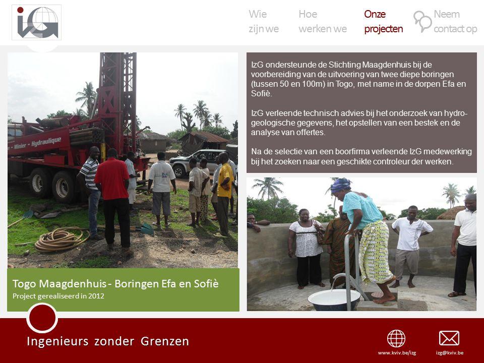 Wie zijn we Hoe werken we Onze projecten Neem contact op Ingenieurs zonder Grenzen izg@kviv.bewww.kviv.be/izg IzG ondersteunde de Stichting Maagdenhuis bij de voorbereiding van de uitvoering van twee diepe boringen (tussen 50 en 100m) in Togo, met name in de dorpen Efa en Sofiè.