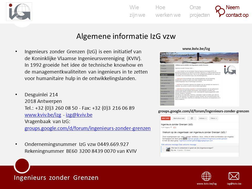 Wie zijn we Hoe werken we Onze projecten Neem contact op Ingenieurs zonder Grenzen izg@kviv.bewww.kviv.be/izg Algemene informatie IzG vzw Ingenieurs zonder Grenzen (IzG) is een initiatief van de Koninklijke Vlaamse Ingenieursvereniging (KVIV).