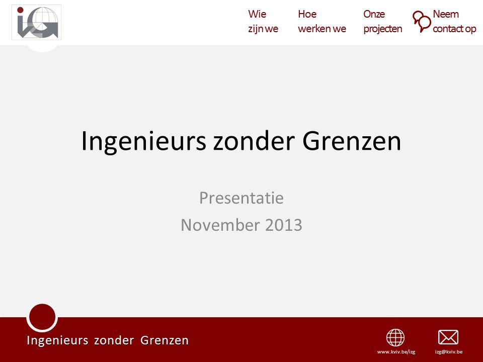 Wie zijn we Hoe werken we Onze projecten Neem contact op Ingenieurs zonder Grenzen izg@kviv.bewww.kviv.be/izg Ingenieurs zonder Grenzen Presentatie November 2013