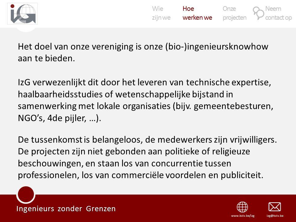 Wie zijn we Hoe werken we Onze projecten Neem contact op Ingenieurs zonder Grenzen izg@kviv.bewww.kviv.be/izg Het doel van onze vereniging is onze (bio-)ingenieursknowhow aan te bieden.