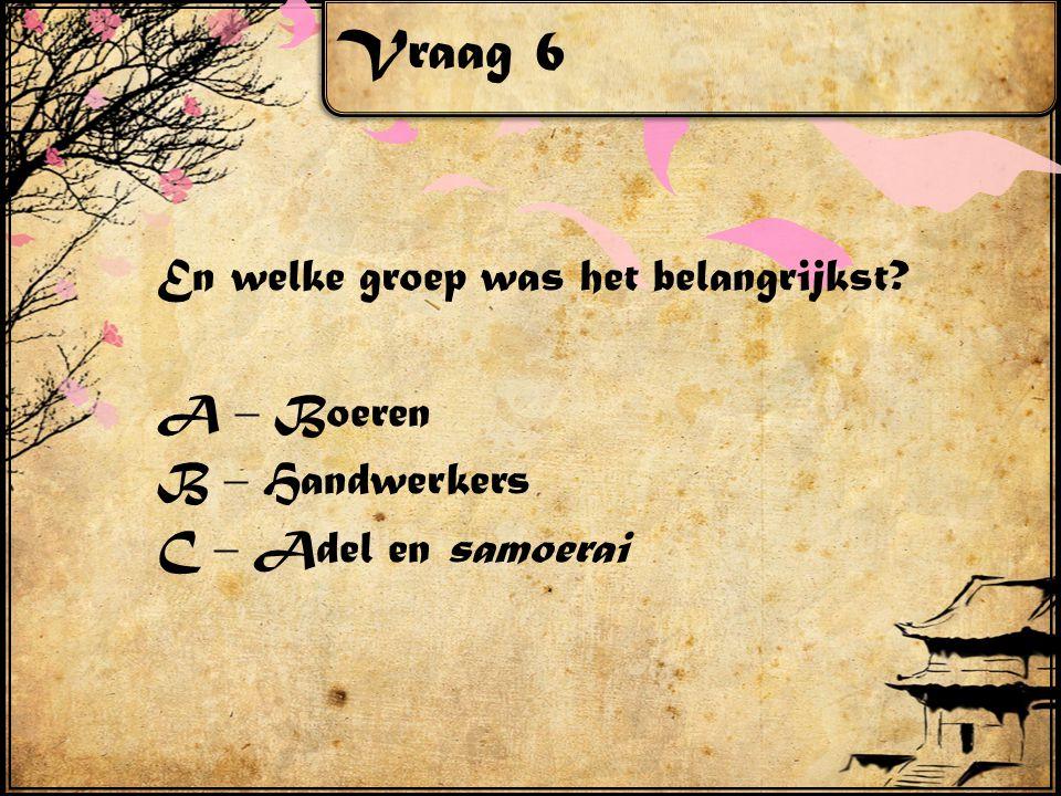 Vraag 6 En welke groep was het belangrijkst A – Boeren B – Handwerkers C – Adel en samoerai