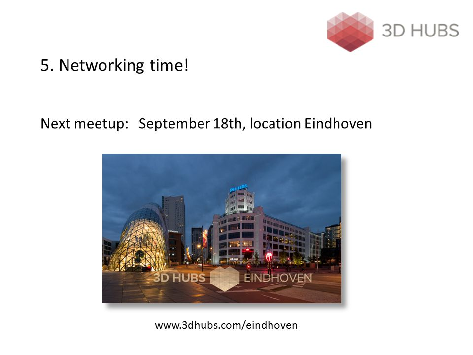 5. Networking time! Next meetup: September 18th, location Eindhoven www.3dhubs.com/eindhoven